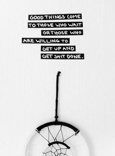 Good things come to those who wait or those who are willing to get up and get shit done