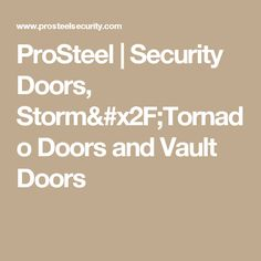 ProSteel Security Doors Storm and Tornado Doors and Vault Doors protect you your home and your valuables from theft fire and tornado.