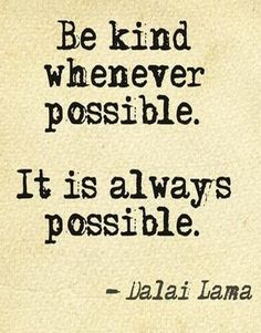 """Be kind whenever possible. It is always possible."" ~ Dalai Lama"