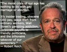 The moral crisis of our age has nothing to do with gay marriage or abortion. it's insider trading, obscene CEO pay, wage theft from ordinary workmen, Wall Street's gambling addition, corporate payoffs to friendly politicians, and the billionaire takeover of our democracy. ~ Robert Reich