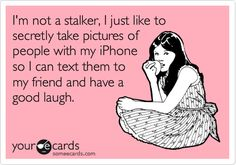 Funny Confession Ecard: I'm not a stalker, I just like to secretly take pictures of people with my iPhone so I can text them to my friend and have a good laugh.