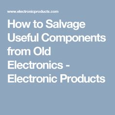 How to Salvage Useful Components from Old Electronics - Electronic Products
