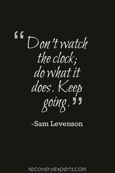 Motivational Quote: Don't watch the clock; do what it does. Keep going. -Sam Levenson  Follow: https://www.pinterest.com/recoveryexpert