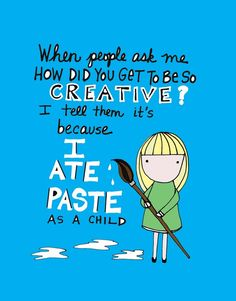 """When people ask me 'How did you get so creative?' I tell them 'Because I ate paste as a child"" #craft #humor"