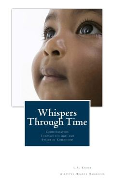 """Whispers Through Time: Communication Through the Ages and Stages of Childhood ~ """"Sweet, Funny, Insightful: Challenging conventional thinking with a wisdom born of experience and a healthy dose of research to back it up, L.R.Knost offers practical parenting guidance rooted in effective communication. Written with the same unique blend of sweetness and humor, grit and honesty, reassurance and insight that made 'Two Thousand Kisses a Day' a best-seller..."""""""
