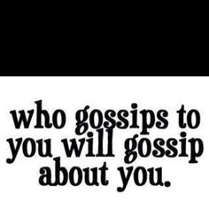yes they will... every person i know who gossips, it  always gets back to me what they said about me too or how I said this or that. If I said it then it is true!!!!  I'm not here to make friends so if I don't like how you act we WILL NOT HANG OUT! LIVE AND LEARN! Pick wisely