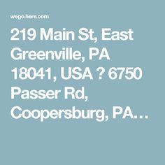 219 Main St, East Greenville, PA 18041, USA → 6750 Passer Rd, Coopersburg, PA…