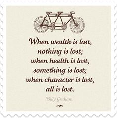 When wealth is lost, nothing is lost; when health is lost, something is lost; when character is lost, all is lost. Billy Graham #quote https://www.facebook.com/HappyBox365