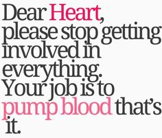 "....to the person who says ""be still my beating heart,"" ask them if they want to die...cause that's a perfect way to do it!"