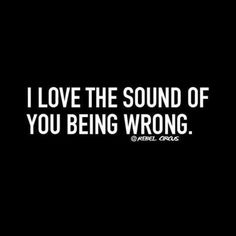 I love the sound of you being wrong