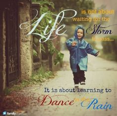 Life is not about waiting for the storm to pass... it is about learning to dance in the rain!