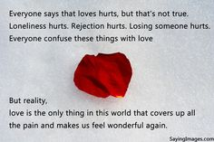 Everyone says that loves hurts, but that's not true. Loneliness hurts. Rejection hurts. Losing someone hurts. Everyone confuse these things with love but reality, love is the only thing in this world that covers up all the pain and makes us feel wonderful again.