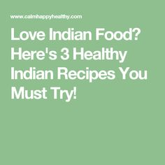 Love Indian Food? Here's 3 Healthy Indian Recipes You Must Try!