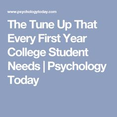 The Tune Up That Every First Year College Student Needs   Psychology Today