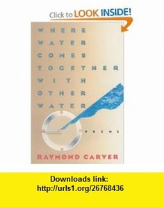 Where Water Comes Together with Other Water Poems (9780394743271) Raymond Carver , ISBN-10: 039474327X  , ISBN-13: 978-0394743271 ,  , tutorials , pdf , ebook , torrent , downloads , rapidshare , filesonic , hotfile , megaupload , fileserve