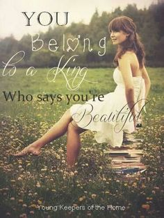 You belong to the King of kings he knows you're beautiful because he created you.