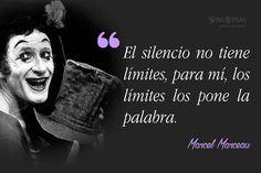 """""""El silencio no tiene límites, para mí, los límites los pone la palabra.""""  Marcel Marceau."""