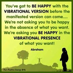 Vibrational Manifestation - BE HAPPY FIRST with the VIBRATIONAL VERSION before the manifested version can come. #Abraham-Hicks - My long term illness is finally going away, and I think I might have found the love of my life.