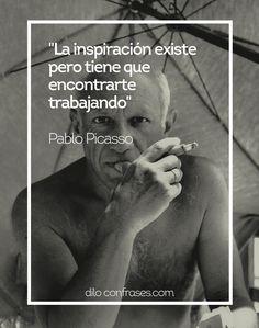 La inspiración existe pero tiene que encontrarte trabajando - Pablo Picasso