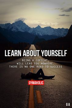 Learn about yourself. Being a copycat will lead you nowhere. There is no one road to success