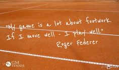 """My game is a lot about footwork. If I move well - I play well.""- Roger Federer Tennis Quote"