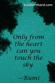 "^""Only from the heart can you touch the sky."" —Rumi"