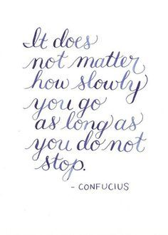 it doesn't matter how slowly you go as long as you don't stop