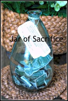 a Jar of Sacrifice...teach the beauty of sacrifice by having a jar where money (spare change, some chore or birthday money and whatever else anyone would like to give) is collected. When jar is filled, family will decide on how to bless others with its contents.