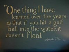 One think I have learned over the years is that if you hit a golf ball into the water, it doesn't float.  Arnold Palmer