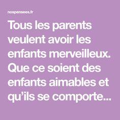 Tous les parents veulent avoir les enfants merveilleux. Que ce soient des enfants aimables et qu'ils se comportent comme des gens responsables et utiles à la société une fois adultes. Mais, on met souvent plus d'ardeur à penser à demain plutôt qu'à semer des graines durant le présent que l'on traverse. Certains parents pensent que …