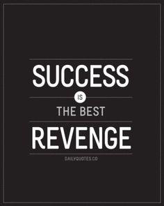 <p></p><p>Success is the best revenge. (Sucesso é a melhor vingança.)</p>