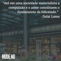 """""""Não há dúvidas de que a compaixão e a bondade são importantes para aqueles que praticam a religião. Entretanto mesmo para aqueles que não o fazem estas atitudes são extremamente importantes. Até em uma sociedade materialista a compaixão e o amor constituem o fundamento da felicidade.""""  Dalai Lama"""