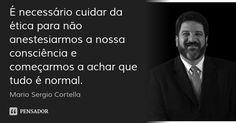 É necessário cuidar da ética para não anestesiarmos a nossa consciência e começarmos a achar que tudo é normal. — Mario Sergio Cortella