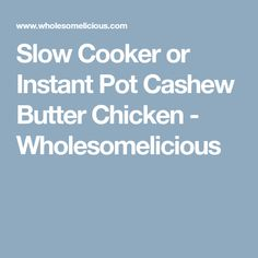 Slow Cooker or Instant Pot Cashew Butter Chicken - Wholesomelicious