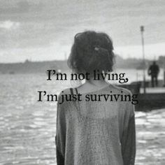 I'm just trying to get past the sad moments in life and I'm barley surviving