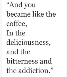 And you become like the coffee, in the deliciousness and the bitterness and the addiction..