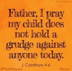 "Father, I pray my child does not hold a grudge against anyone today.    ""Love is patient and kind; love does not envy or boast; it is not arrogant or rude. It does not insist on its own way; it is not irritable or resentful;it does not rejoice at wrongdoing, but rejoices with the truth."" 1 Cor. 13:4-6"
