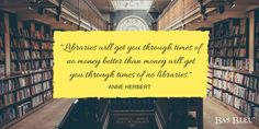 """Libraries will get you through the times of no money better than money will get you through the times of no libraries."" --Anne Herbert"