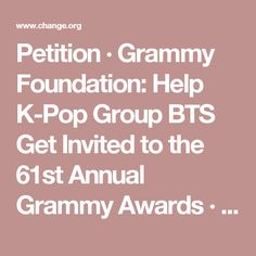 Petition · Grammy Foundation: Help K-Pop Group BTS Get Invited to the 61st Annual Grammy Awards · Change.org
