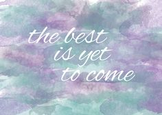 the best is yet to come. #hope