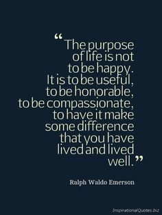 Ralph Waldo Emerson quote: The purpose of life is not to be happy. It is to be useful, to be honourable, to be compassionate, to have it make some difference that you have lived and lived well. Life Quotes Love, Great Quotes, Quotes To Live By, Me Quotes, Motivational Quotes, Inspirational Quotes, Funny Quotes, Quote Life, Live Your Life