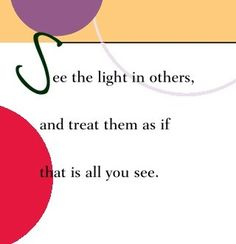 See the light in others and treat them as if that is all you see.  ~ Dr. Wayne Dyer