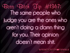 -The same people who judge you are the ones who are'nt doing a damn thing for you. Thier opinion doesn't mean shit!