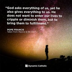 God asks everything of us, yet he also gives everything to us. He does not want to enter our lives to cripple or diminish them, but to bring them to fulfillment. Faith Quotes, Bible Quotes, Motivational Quotes, Inspirational Quotes, Faith In Love, Love The Lord, Pope Francis Quotes, Catholic Quotes, Catholic Gospel