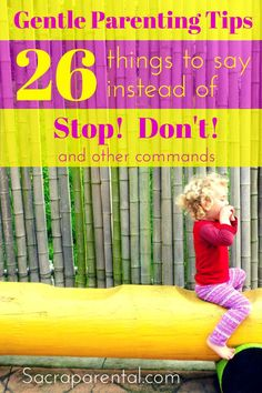 26 ideas for what to say instead of STOP! and DON'T! - and a bunch of other gentle parenting tips---sometimes all we need to do is change a word & the children respond better.