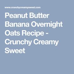 Peanut Butter Banana Overnight Oats Recipe - Crunchy Creamy Sweet