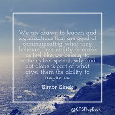 """""""We are drawn to leaders and organizations that are good at communicating what they believe. Their ability to make us feel like we belong, to make us feel special, safe and not alone is part of what gives them the ability to inspire us."""" #SimonSinek @CFSPlayBook #sales #business #marketing #salestip #CriteriaforSuccess #leadership"""