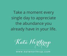 """Take a moment every single day to appreciate the abundance you already have in your life."""