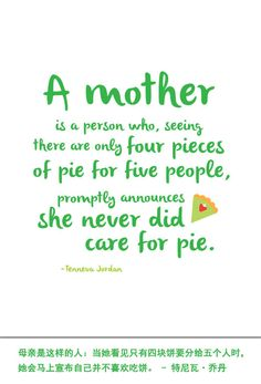 A mother is a person who, seeing there are only four pieces of pie for five people, promptly announces she never did care for pie. – Tenneva · Jordan 母亲是这样的人:当她看见只有四块饼要分给五个人时,她会马上宣布自己并不喜欢吃饼。 – 特尼瓦 · 乔丹