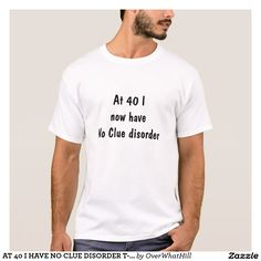 AT 40 I HAVE NO CLUE DISORDER T-SHIRT